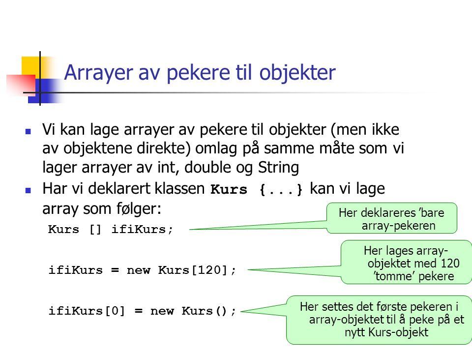 class Kurs { String kurskode; int studiepoeng=10; void skrivUt() { System.out.println( Kurs med kode: + kurskode + , og stp: + studiepoeng); } class KursRegister2 { public static void main(String args []) { String [] kursKoder= { INF1000 , INF1010 , INF1020 , INF1040 , INF1050 , INF1060 , INF1070 , INF1400 }; Kurs [] ifi1000Kurs = new Kurs[8]; for(int i = 0; i < kursKoder.length; i++) { ifi1000Kurs[i] = new Kurs(); ifi1000Kurs[i].kurskode = kursKoder[i]; ifi1000Kurs[i].skrivUt(); } INF1000 INF1010 INF1400 arraypekeren 'ifi1000Kurs' peker til et array-objekt med 8 Kurs-pekere