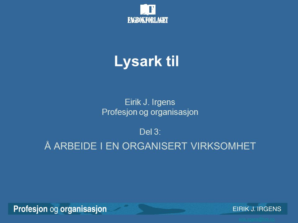 eirik.irgens@hint.no Lysark til Eirik J. Irgens Profesjon og organisasjon Del 3: Å ARBEIDE I EN ORGANISERT VIRKSOMHET