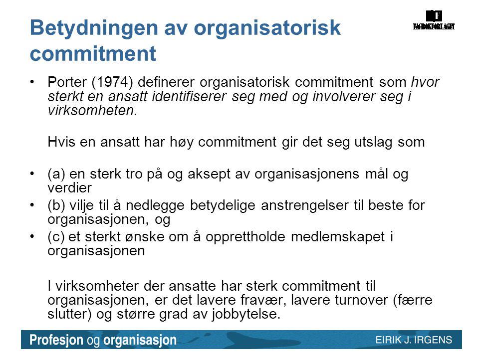 Betydningen av organisatorisk commitment •Porter (1974) definerer organisatorisk commitment som hvor sterkt en ansatt identifiserer seg med og involve