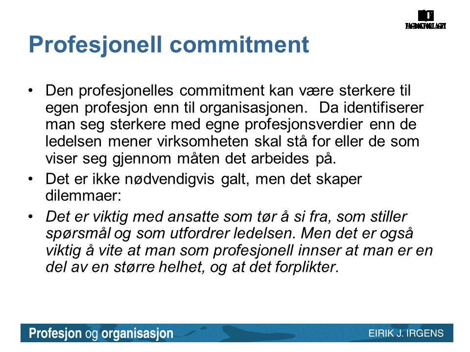 Profesjonell commitment •Den profesjonelles commitment kan være sterkere til egen profesjon enn til organisasjonen. Da identifiserer man seg sterkere