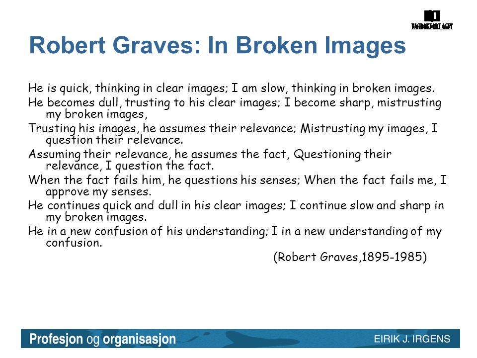 Robert Graves: In Broken Images He is quick, thinking in clear images; I am slow, thinking in broken images.
