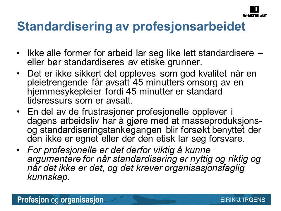 Standardisering av profesjonsarbeidet •Ikke alle former for arbeid lar seg like lett standardisere – eller bør standardiseres av etiske grunner. •Det