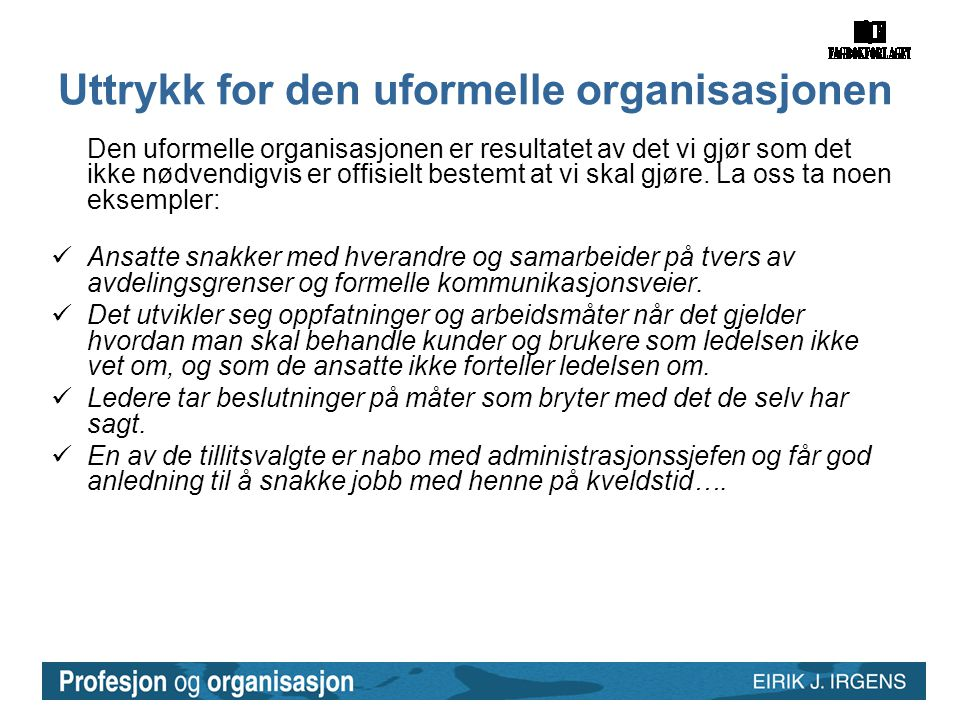 Uttrykk for den uformelle organisasjonen Den uformelle organisasjonen er resultatet av det vi gjør som det ikke nødvendigvis er offisielt bestemt at vi skal gjøre.