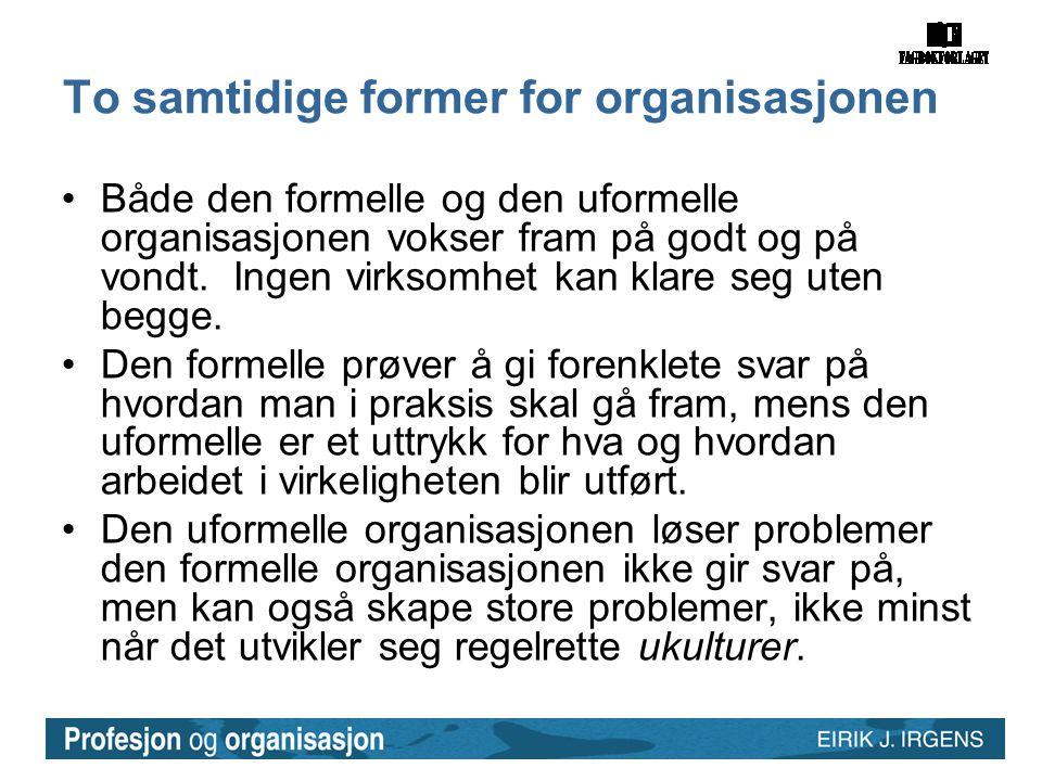 To samtidige former for organisasjonen •Både den formelle og den uformelle organisasjonen vokser fram på godt og på vondt. Ingen virksomhet kan klare