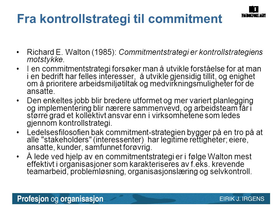 Fra kontrollstrategi til commitment •Richard E. Walton (1985): Commitmentstrategi er kontrollstrategiens motstykke. •I en commitmentstrategi forsøker