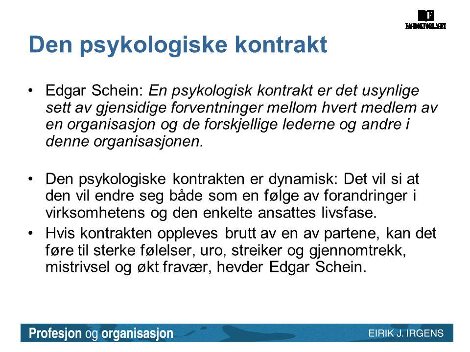 Den psykologiske kontrakt •Edgar Schein: En psykologisk kontrakt er det usynlige sett av gjensidige forventninger mellom hvert medlem av en organisasjon og de forskjellige lederne og andre i denne organisasjonen.