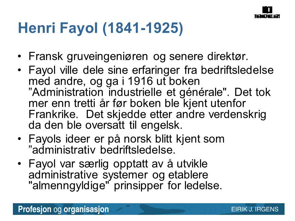 Henri Fayol (1841-1925) •Fransk gruveingeniøren og senere direktør. •Fayol ville dele sine erfaringer fra bedriftsledelse med andre, og ga i 1916 ut b