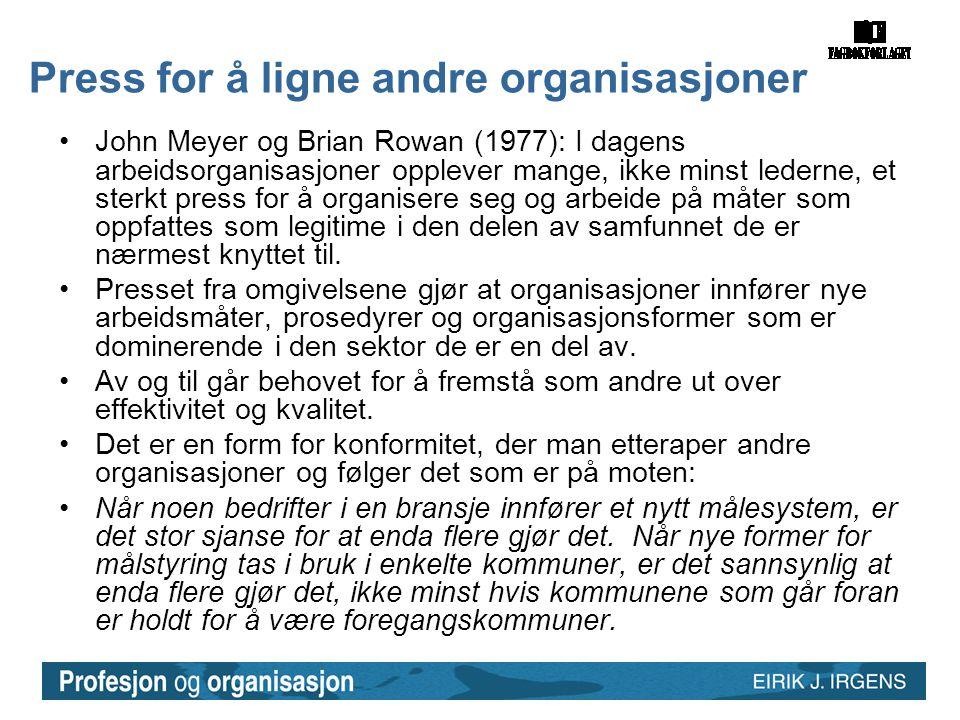 Press for å ligne andre organisasjoner •John Meyer og Brian Rowan (1977): I dagens arbeidsorganisasjoner opplever mange, ikke minst lederne, et sterkt press for å organisere seg og arbeide på måter som oppfattes som legitime i den delen av samfunnet de er nærmest knyttet til.