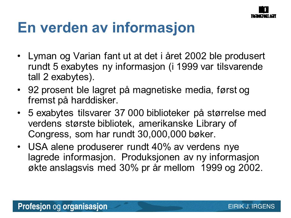 En verden av informasjon •Lyman og Varian fant ut at det i året 2002 ble produsert rundt 5 exabytes ny informasjon (i 1999 var tilsvarende tall 2 exabytes).