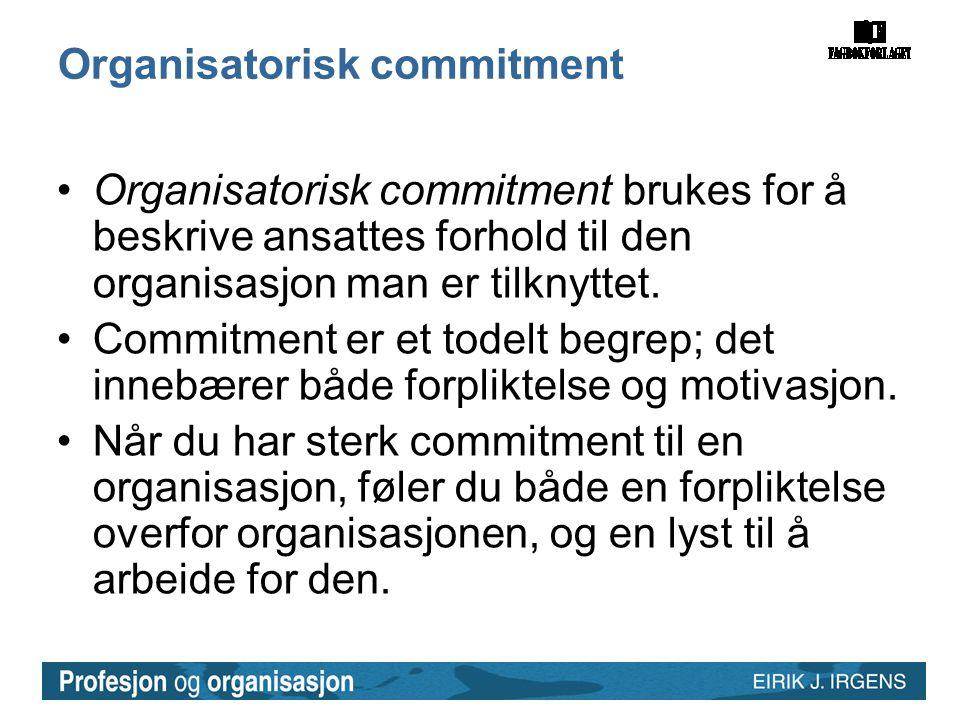 Organisatorisk commitment •Organisatorisk commitment brukes for å beskrive ansattes forhold til den organisasjon man er tilknyttet. •Commitment er et