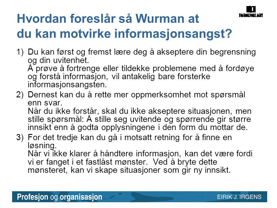 Hvordan foreslår så Wurman at du kan motvirke informasjonsangst? 1)Du kan først og fremst lære deg å akseptere din begrensning og din uvitenhet. Å prø