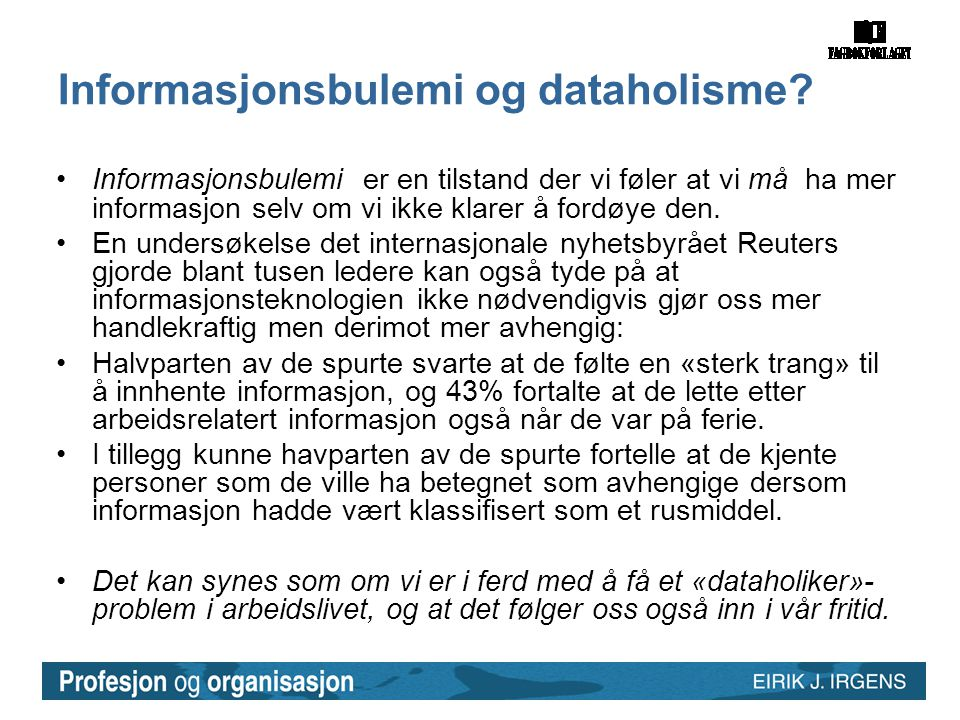 Informasjonsbulemi og dataholisme? •Informasjonsbulemi er en tilstand der vi føler at vi må ha mer informasjon selv om vi ikke klarer å fordøye den. •