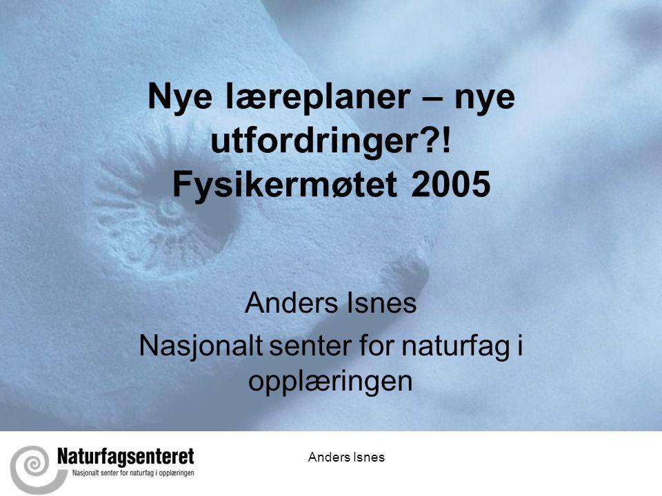 Anders Isnes Nye læreplaner – nye utfordringer?! Fysikermøtet 2005 Anders Isnes Nasjonalt senter for naturfag i opplæringen