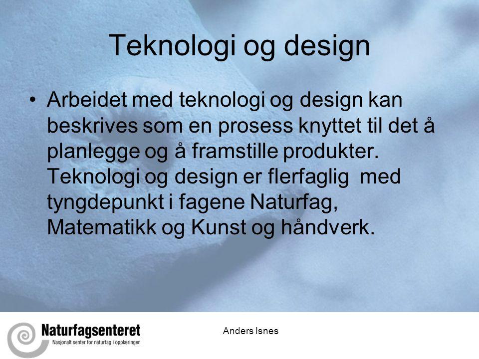 Anders Isnes Teknologi og design •Arbeidet med teknologi og design kan beskrives som en prosess knyttet til det å planlegge og å framstille produkter.