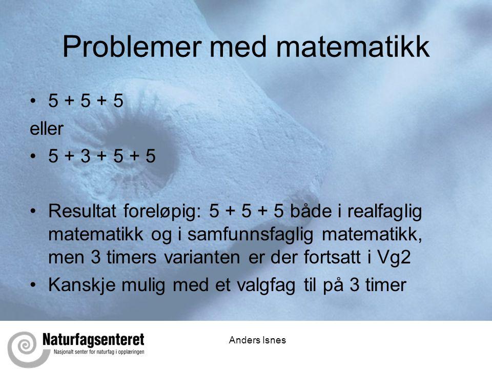 Anders Isnes Problemer med matematikk •5 + 5 + 5 eller •5 + 3 + 5 + 5 •Resultat foreløpig: 5 + 5 + 5 både i realfaglig matematikk og i samfunnsfaglig