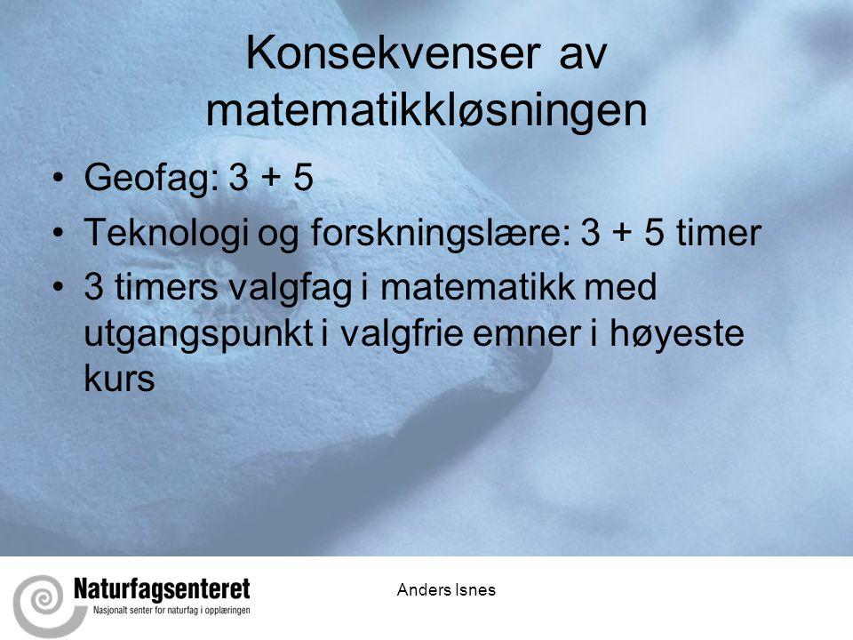Anders Isnes Konsekvenser av matematikkløsningen •Geofag: 3 + 5 •Teknologi og forskningslære: 3 + 5 timer •3 timers valgfag i matematikk med utgangspu