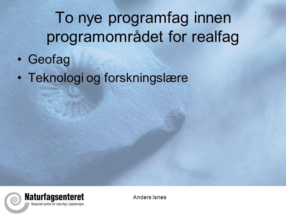 Anders Isnes To nye programfag innen programområdet for realfag •Geofag •Teknologi og forskningslære