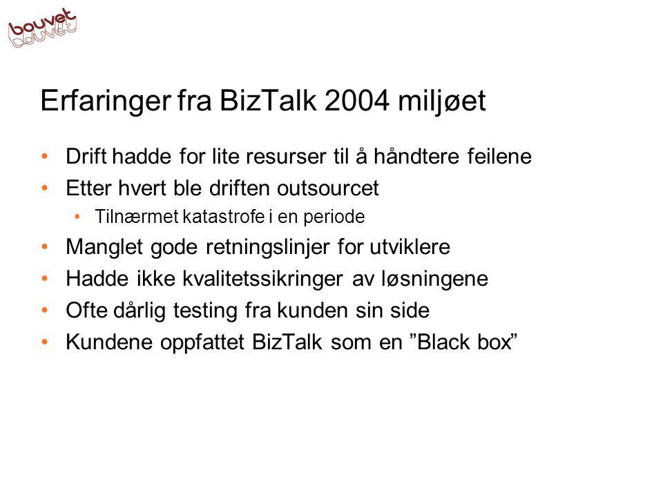 Erfaringer fra BizTalk 2004 miljøet •Drift hadde for lite resurser til å håndtere feilene •Etter hvert ble driften outsourcet •Tilnærmet katastrofe i en periode •Manglet gode retningslinjer for utviklere •Hadde ikke kvalitetssikringer av løsningene •Ofte dårlig testing fra kunden sin side •Kundene oppfattet BizTalk som en Black box