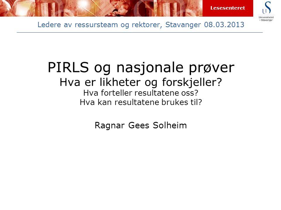 Lesesenteret Ledere av ressursteam og rektorer, Stavanger 08.03.2013 PIRLS og nasjonale prøver Hva er likheter og forskjeller? Hva forteller resultate