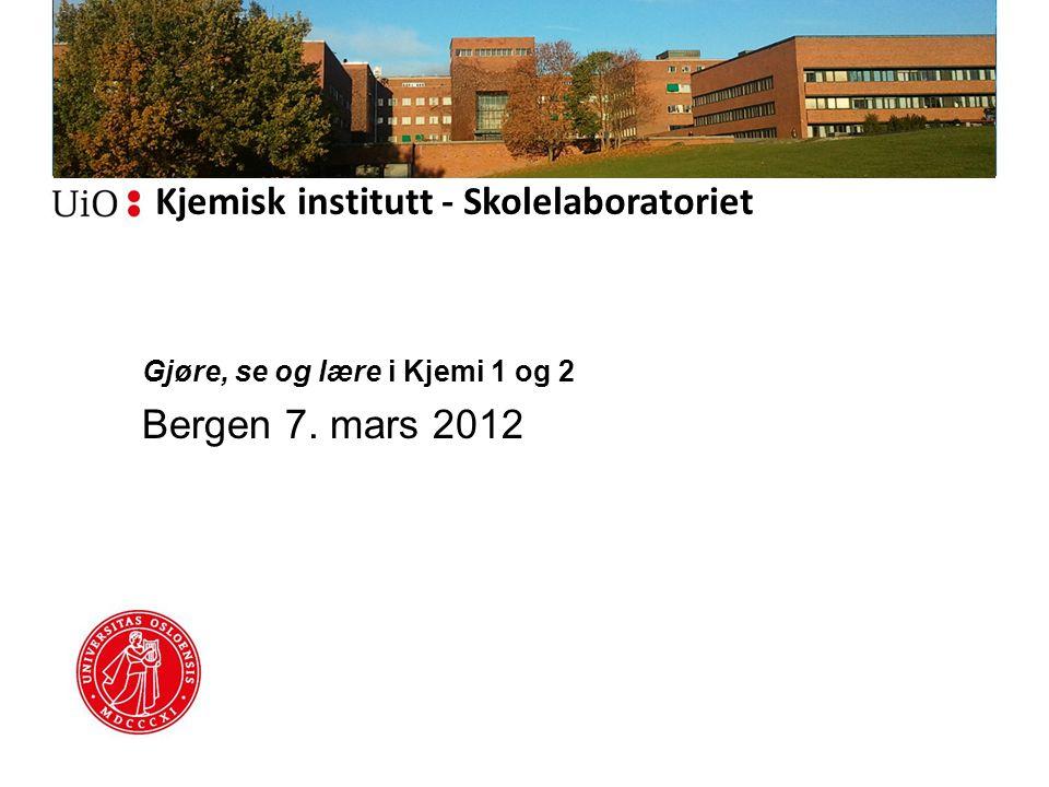 Kjemisk institutt - Skolelaboratoriet Gjøre, se og lære i Kjemi 1 og 2 Bergen 7. mars 2012