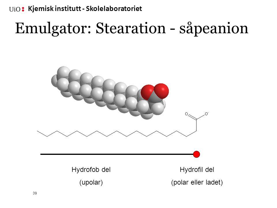 Kjemisk institutt - Skolelaboratoriet 39 Hydrofil del (polar eller ladet) Hydrofob del (upolar) Emulgator: Stearation - såpeanion