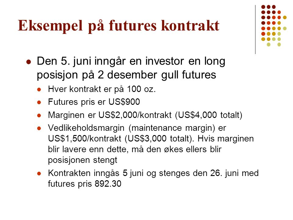Slik kan det gå… Table 2.1, Page 27 DailyCumulativeMargin FuturesGain AccountMargin Price(Loss) BalanceCall Day(US$) 900.004,000 5-Jun897.00(600) 3,4000..................