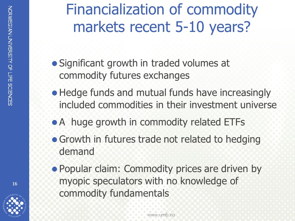 NORWEGIAN UNIVERSITY OF LIFE SCIENCES www.umb.no Financialization of commodity markets recent 5-10 years?  Significant growth in traded volumes at co