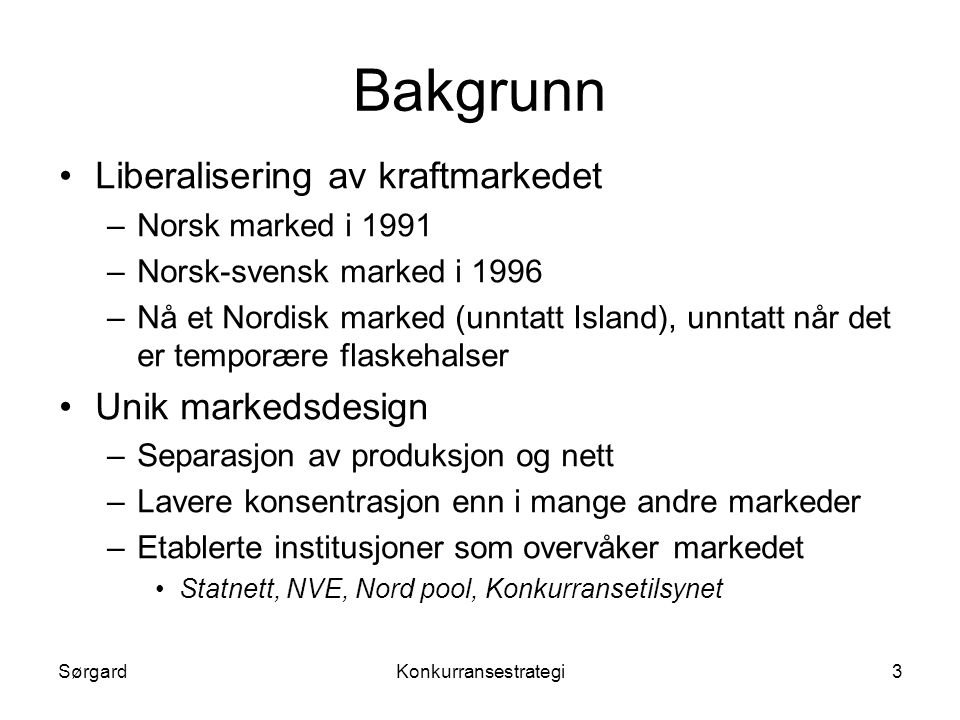 SørgardKonkurransestrategi3 Bakgrunn •Liberalisering av kraftmarkedet –Norsk marked i 1991 –Norsk-svensk marked i 1996 –Nå et Nordisk marked (unntatt