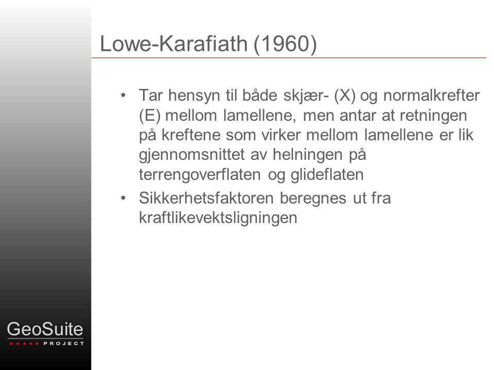 Lowe-Karafiath (1960) •Tar hensyn til både skjær- (X) og normalkrefter (E) mellom lamellene, men antar at retningen på kreftene som virker mellom lamellene er lik gjennomsnittet av helningen på terrengoverflaten og glideflaten •Sikkerhetsfaktoren beregnes ut fra kraftlikevektsligningen