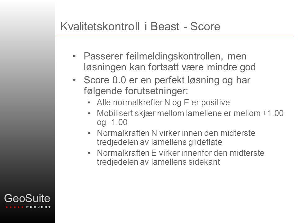 Kvalitetskontroll i Beast - Score •Passerer feilmeldingskontrollen, men løsningen kan fortsatt være mindre god •Score 0.0 er en perfekt løsning og har følgende forutsetninger: •Alle normalkrefter N og E er positive •Mobilisert skjær mellom lamellene er mellom +1.00 og -1.00 •Normalkraften N virker innen den midterste tredjedelen av lamellens glideflate •Normalkraften E virker innenfor den midterste tredjedelen av lamellens sidekant