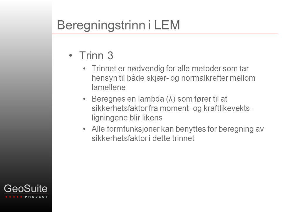 Beregningstrinn i LEM •Trinn 3 •Trinnet er nødvendig for alle metoder som tar hensyn til både skjær- og normalkrefter mellom lamellene •Beregnes en lambda (λ) som fører til at sikkerhetsfaktor fra moment- og kraftlikevekts- ligningene blir likens •Alle formfunksjoner kan benyttes for beregning av sikkerhetsfaktor i dette trinnet