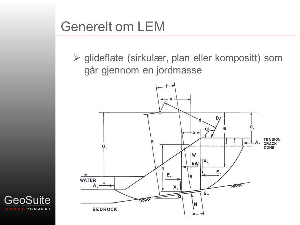 Limit Equilibrium Method (LEM) •Kraft- og momentlikevektsligninger i kombinasjon med et bruddkriterie (ligninger for beregning av sikkerhetsfaktor) •Ligningene for beregning av sikkerhetsfaktor er ikke-lineære og de løses ved hjelp av iterasjonsprosesser •Alle de mest brukte lamellemetodene (method of slices) kan sies å være spesialtilfeller av General Limit Equilibrium Methods solutions