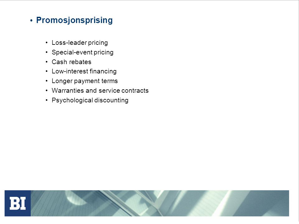 • Promosjonsprising • Loss-leader pricing • Special-event pricing • Cash rebates • Low-interest financing • Longer payment terms • Warranties and service contracts • Psychological discounting
