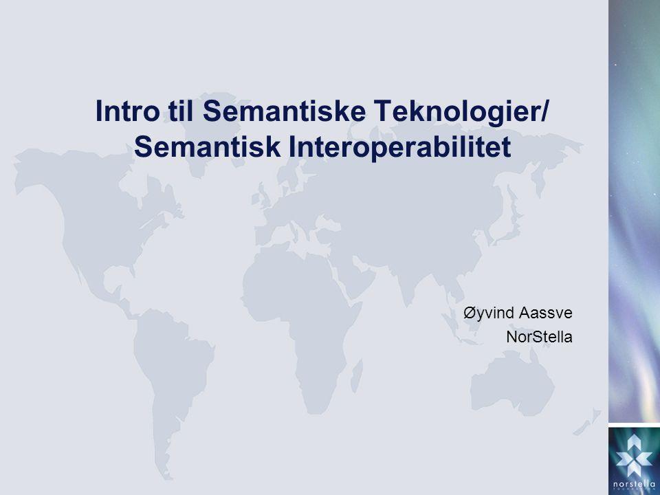 Intro til Semantiske Teknologier/ Semantisk Interoperabilitet Øyvind Aassve NorStella