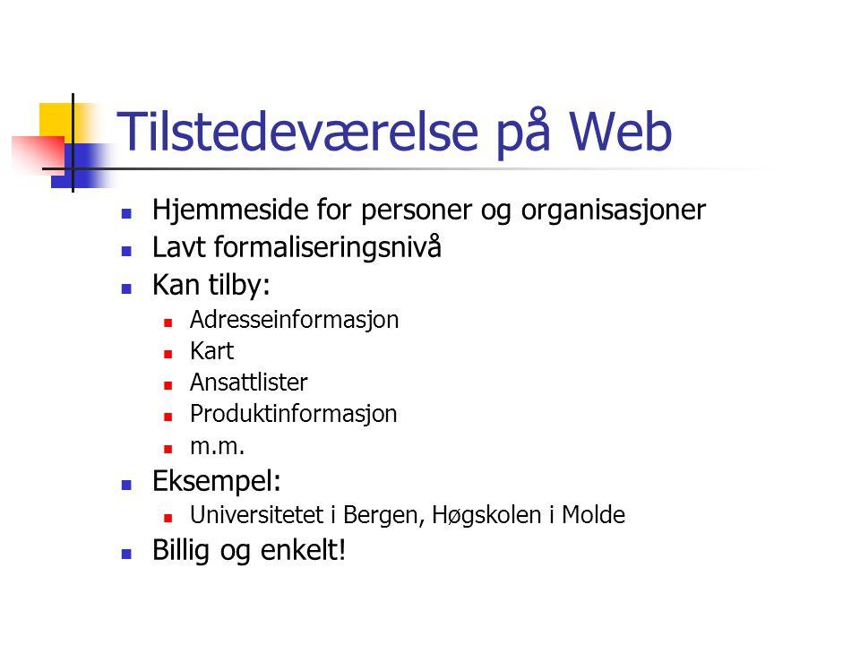 Tilstedeværelse på Web  Hjemmeside for personer og organisasjoner  Lavt formaliseringsnivå  Kan tilby:  Adresseinformasjon  Kart  Ansattlister  Produktinformasjon  m.m.