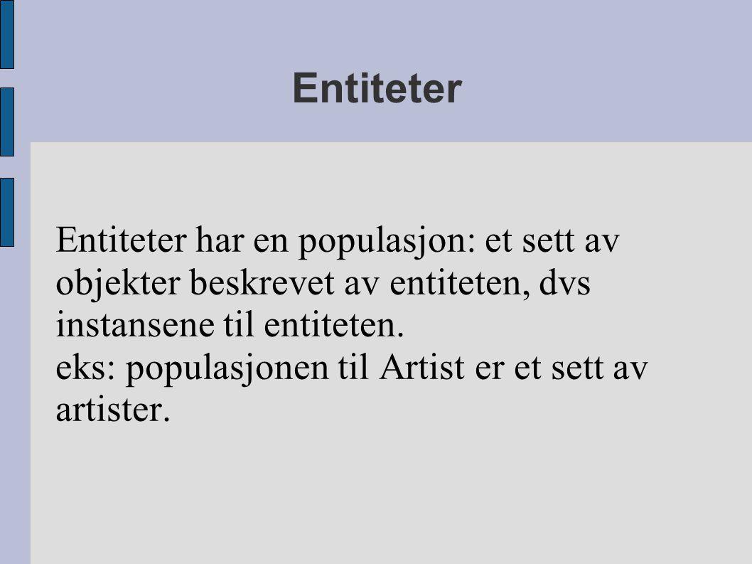 Entiteter Entiteter har en populasjon: et sett av objekter beskrevet av entiteten, dvs instansene til entiteten. eks: populasjonen til Artist er et se