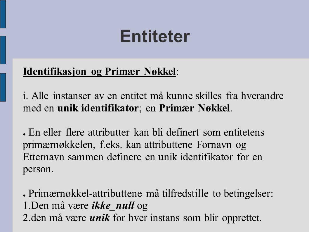 Entiteter Identifikasjon og Primær Nøkkel: i. Alle instanser av en entitet må kunne skilles fra hverandre med en unik identifikator; en Primær Nøkkel.