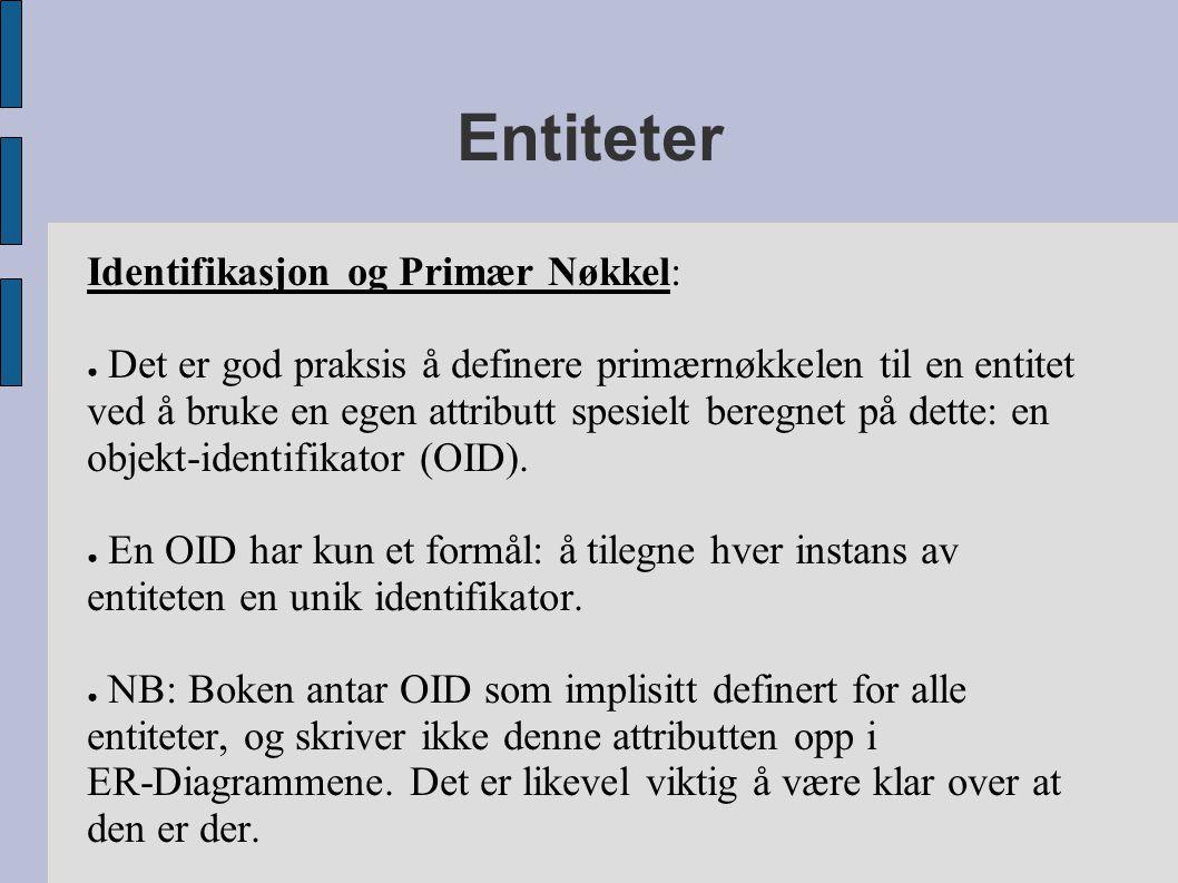 Entiteter Identifikasjon og Primær Nøkkel: ● Det er god praksis å definere primærnøkkelen til en entitet ved å bruke en egen attributt spesielt beregnet på dette: en objekt-identifikator (OID).