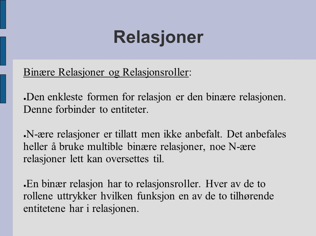Relasjoner Binære Relasjoner og Relasjonsroller: ● Den enkleste formen for relasjon er den binære relasjonen. Denne forbinder to entiteter. ● N-ære re