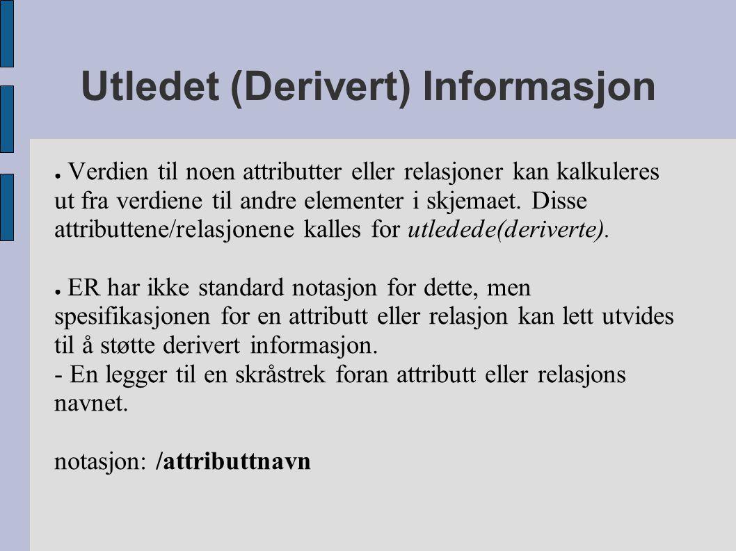 Utledet (Derivert) Informasjon ● Verdien til noen attributter eller relasjoner kan kalkuleres ut fra verdiene til andre elementer i skjemaet. Disse at