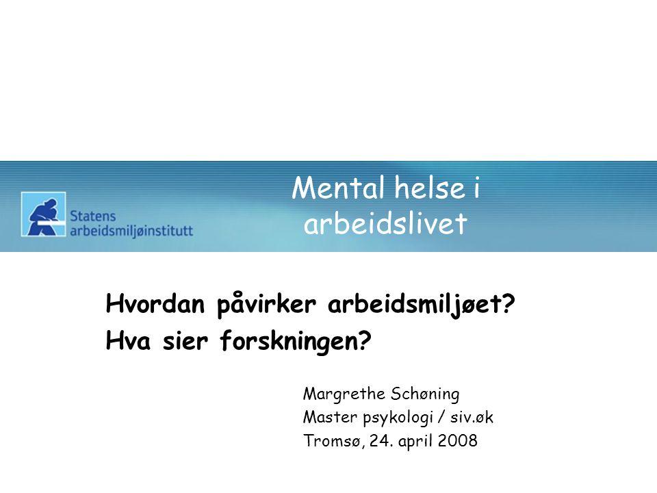 Mental helse i arbeidslivet Hvordan påvirker arbeidsmiljøet? Hva sier forskningen? Margrethe Schøning Master psykologi / siv.øk Tromsø, 24. april 2008