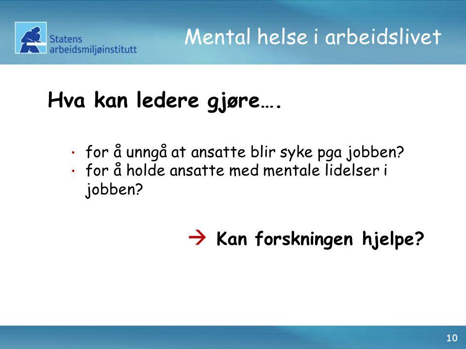 10 Mental helse i arbeidslivet Hva kan ledere gjøre…. • for å unngå at ansatte blir syke pga jobben? • for å holde ansatte med mentale lidelser i jobb