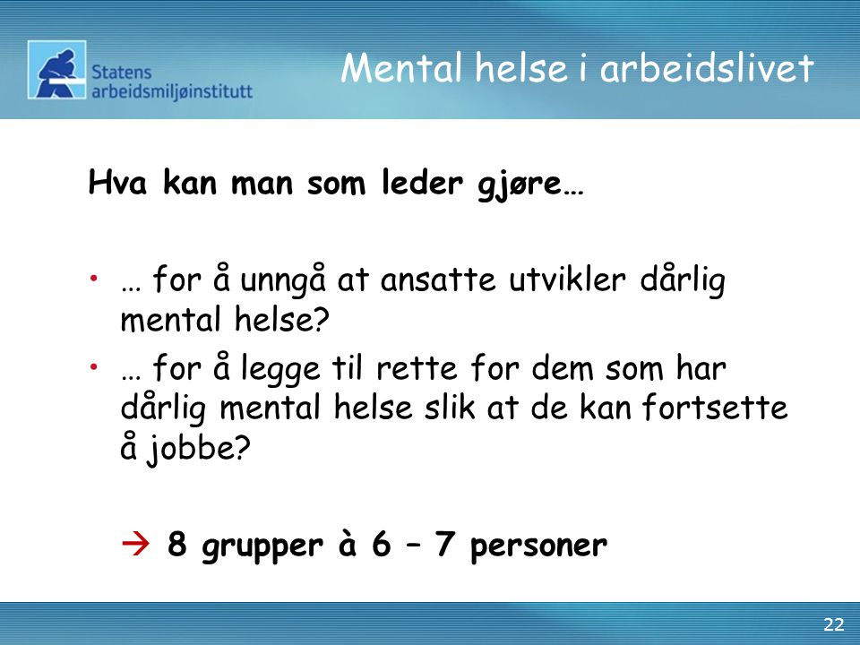 22 Mental helse i arbeidslivet Hva kan man som leder gjøre… •… for å unngå at ansatte utvikler dårlig mental helse? •… for å legge til rette for dem s