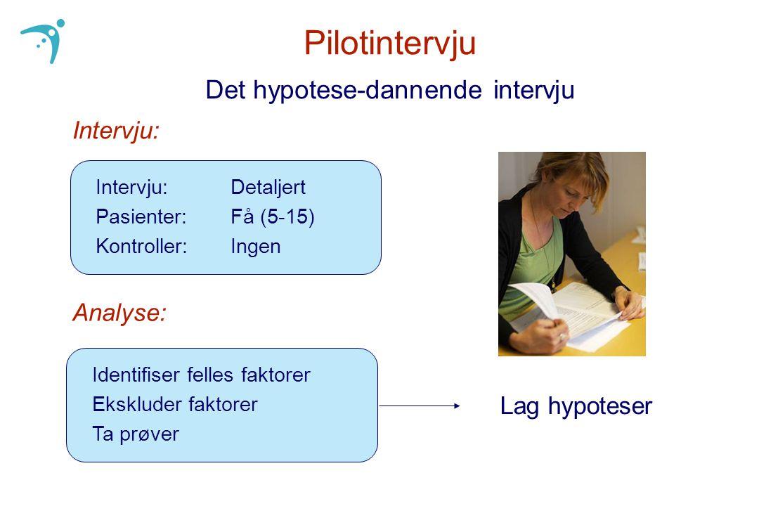 Pilotintervju Det hypotese-dannende intervju Intervju: Detaljert Pasienter: Få (5-15) Kontroller:Ingen Intervju: Analyse: Lag hypoteser Identifiser fe