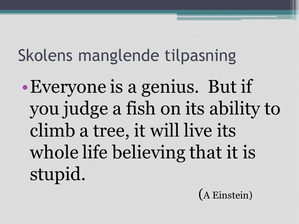 Skolens manglende tilpasning •Everyone is a genius. But if you judge a fish on its ability to climb a tree, it will live its whole life believing that