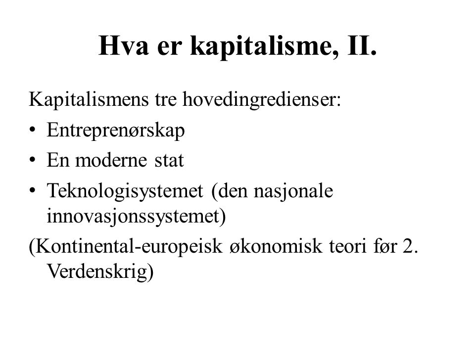 Hva er kapitalisme, II. Kapitalismens tre hovedingredienser: • Entreprenørskap • En moderne stat • Teknologisystemet (den nasjonale innovasjonssysteme