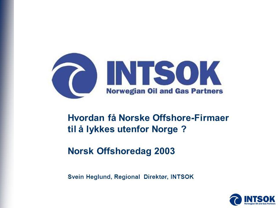 Hvordan få Norske Offshore-Firmaer til å lykkes utenfor Norge ? Norsk Offshoredag 2003 Svein Heglund, Regional Direktør, INTSOK