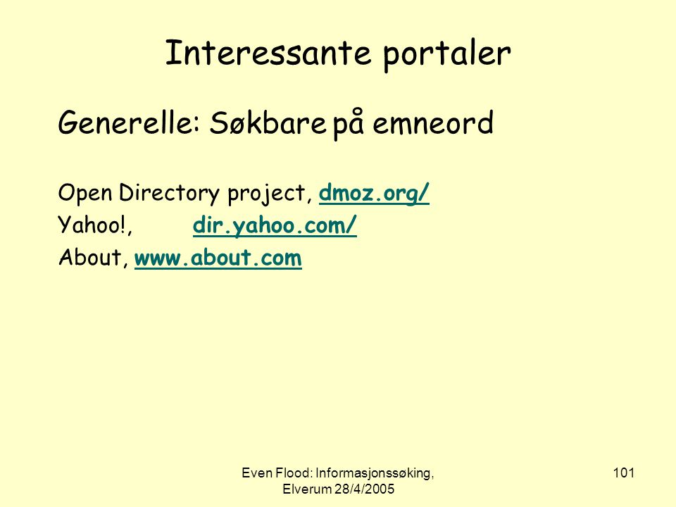 Even Flood: Informasjonssøking, Elverum 28/4/2005 101 Interessante portaler Generelle: Søkbare på emneord Open Directory project, dmoz.org/dmoz.org/ Y