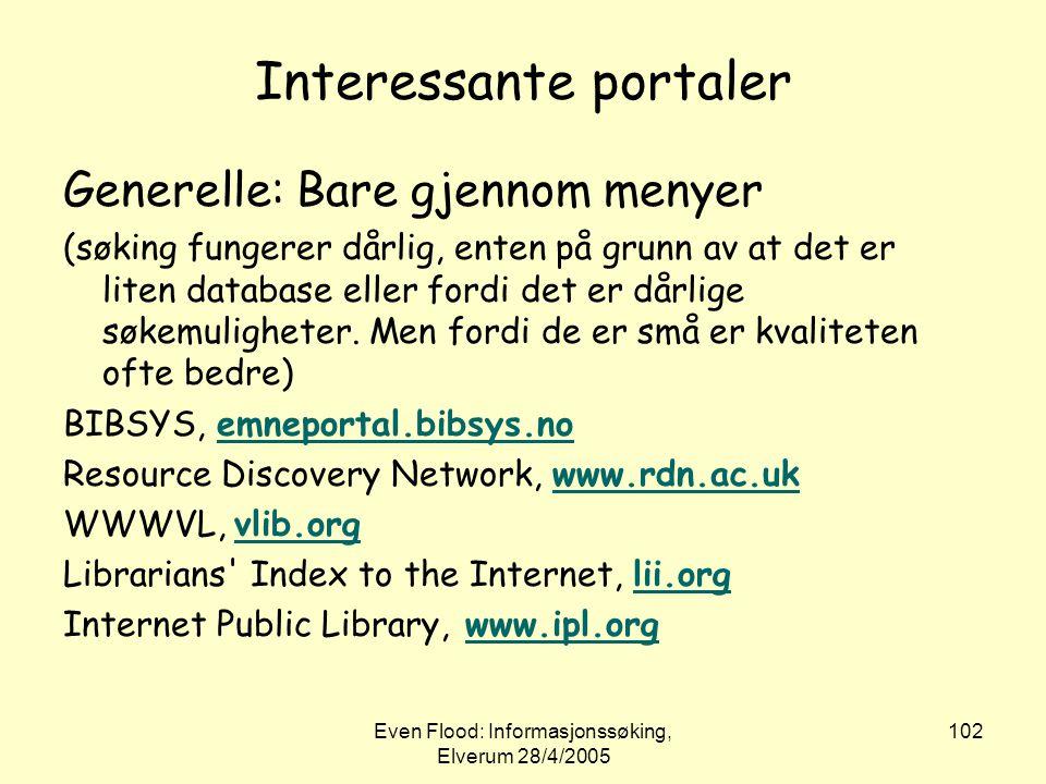 Even Flood: Informasjonssøking, Elverum 28/4/2005 102 Interessante portaler Generelle: Bare gjennom menyer (søking fungerer dårlig, enten på grunn av