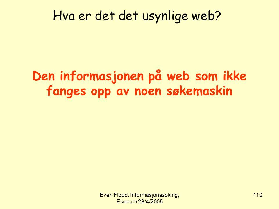 Even Flood: Informasjonssøking, Elverum 28/4/2005 110 Hva er det det usynlige web? Den informasjonen på web som ikke fanges opp av noen søkemaskin
